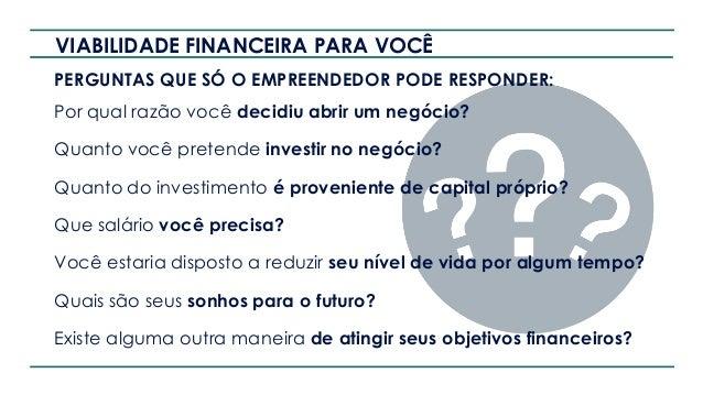 POR QUE VIABILIDADE FINANCEIRA? Um negócio é viável quando responde positivamente as 3 perguntas: Meu negócio atende a uma...