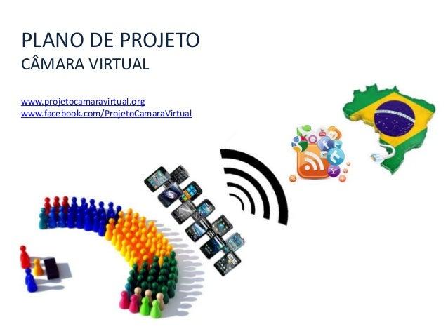 PLANO DE PROJETO CÂMARA VIRTUAL www.projetocamaravirtual.org www.facebook.com/ProjetoCamaraVirtual