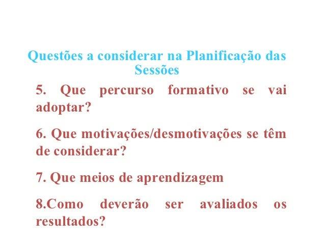 Questões a considerar na Planificação das                 Sessões 5. Que percurso formativo se vai adoptar? 6. Que motivaç...