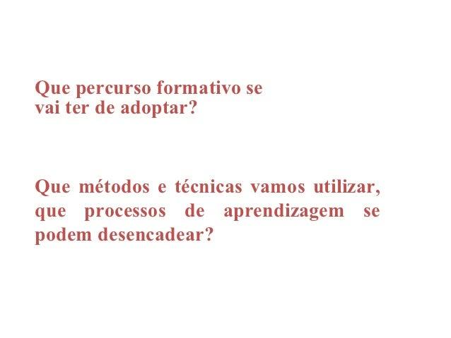 Que percurso formativo sevai ter de adoptar?Que métodos e técnicas vamos utilizar,que processos de aprendizagem sepodem de...