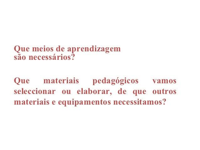 Que meios de aprendizagemsão necessários?Que     materiais  pedagógicos     vamosseleccionar ou elaborar, de que outrosmat...