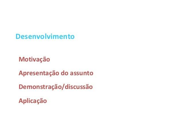 DesenvolvimentoMotivaçãoApresentação do assuntoDemonstração/discussãoAplicação