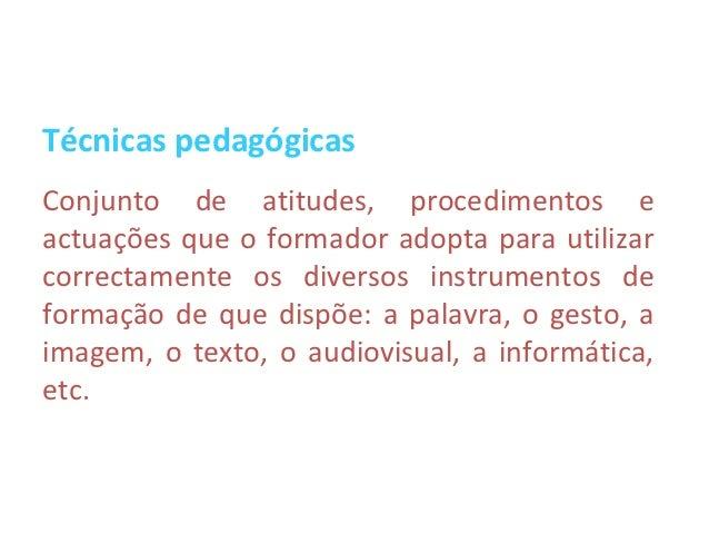 Técnicas pedagógicasConjunto de atitudes, procedimentos eactuações que o formador adopta para utilizarcorrectamente os div...