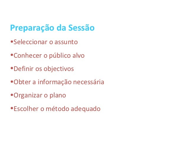 Preparação da Sessão•Seleccionar o assunto•Conhecer o público alvo•Definir os objectivos•Obter a informação necessária•Org...