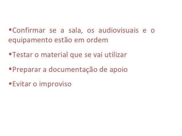 •Confirmar se a sala, os audiovisuais e oequipamento estão em ordem•Testar o material que se vai utilizar•Preparar a docum...