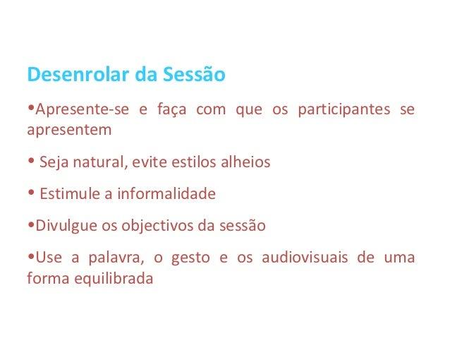 Desenrolar da Sessão•Apresente-se e faça com que os participantes seapresentem• Seja natural, evite estilos alheios• Estim...