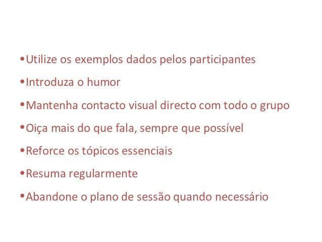 •Utilize os exemplos dados pelos participantes•Introduza o humor•Mantenha contacto visual directo com todo o grupo•Oiça ma...