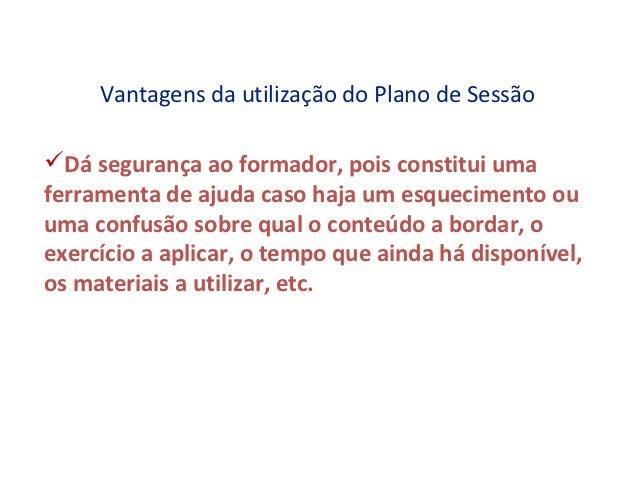 Vantagens da utilização do Plano de SessãoDá segurança ao formador, pois constitui umaferramenta de ajuda caso haja um es...