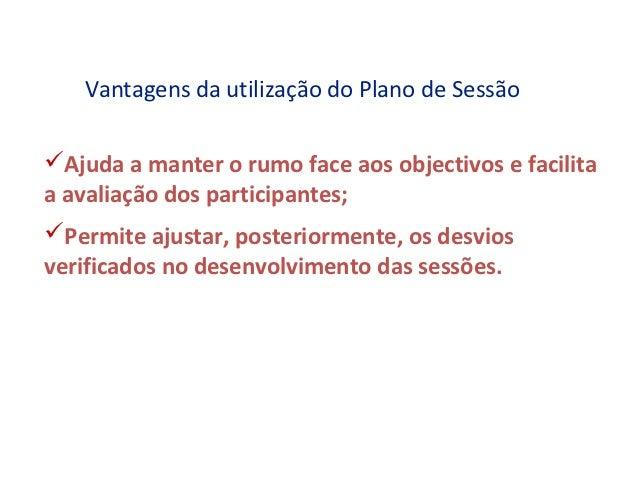 Vantagens da utilização do Plano de SessãoAjuda a manter o rumo face aos objectivos e facilitaa avaliação dos participant...