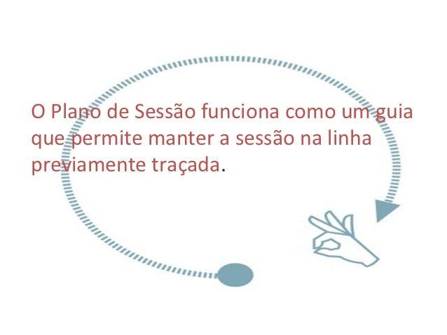O Plano de Sessão funciona como um guiaque permite manter a sessão na linhapreviamente traçada.
