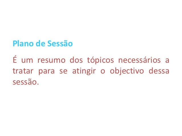 Plano de SessãoÉ um resumo dos tópicos necessários atratar para se atingir o objectivo dessasessão.