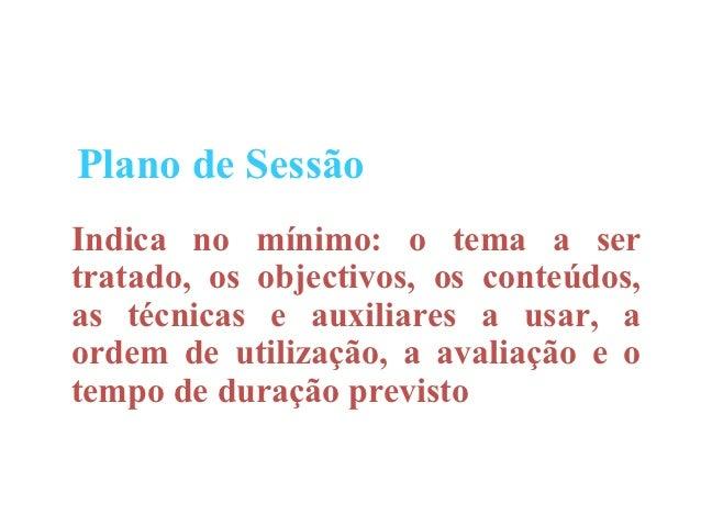 Plano de SessãoIndica no mínimo: o tema a sertratado, os objectivos, os conteúdos,as técnicas e auxiliares a usar, aordem ...