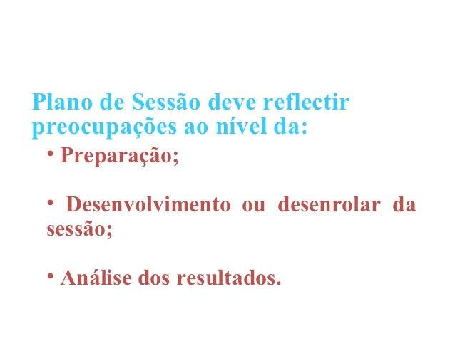 Plano de Sessão deve reflectirpreocupações ao nível da: • Preparação; • Desenvolvimento ou desenrolar da sessão; • Análise...