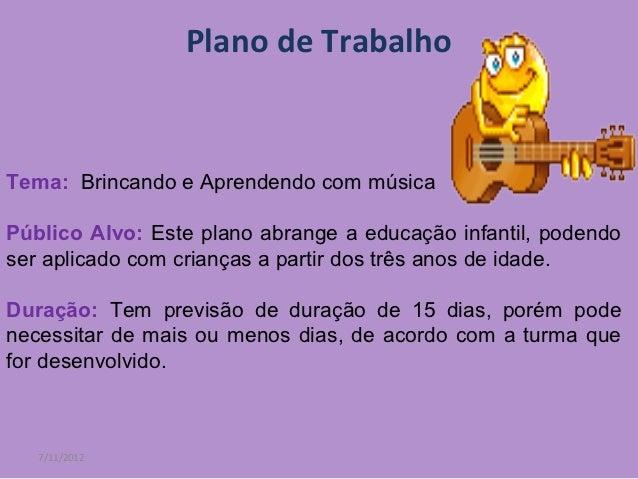 Plano de TrabalhoTema: Brincando e Aprendendo com músicaPúblico Alvo: Este plano abrange a educação infantil, podendoser a...