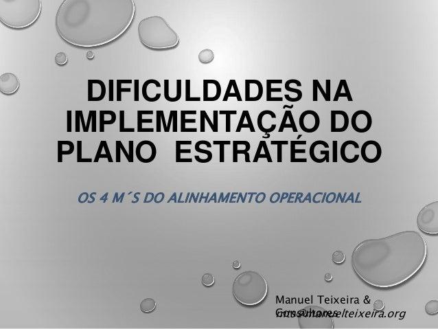 DIFICULDADES NA  IMPLEMENTAÇÃO DO  PLANO ESTRATÉGICO  OS 4 M´S DO ALINHAMENTO OPERACIONAL  Manuel Teixeira &  mCotsn@sumlt...