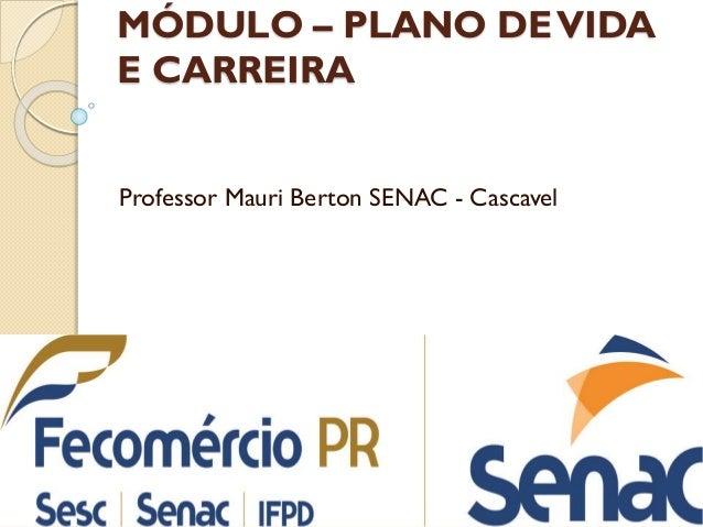 MÓDULO – PLANO DEVIDA E CARREIRA Professor Mauri Berton SENAC - Cascavel