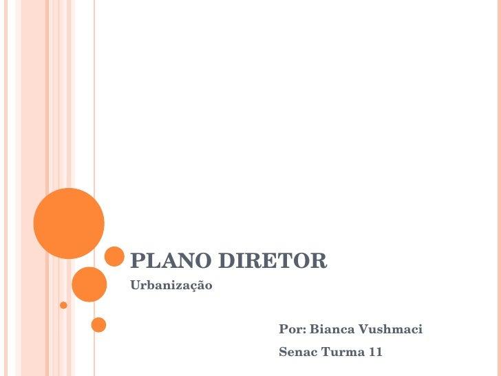 PLANO DIRETOR Urbanização Por: Bianca Vushmaci Senac Turma 11