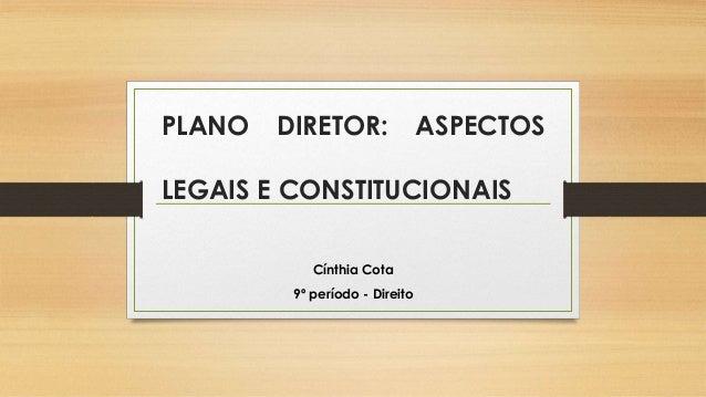 PLANO DIRETOR: ASPECTOS LEGAIS E CONSTITUCIONAIS Cínthia Cota 9º período - Direito