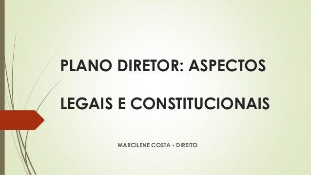 PLANO DIRETOR: ASPECTOS LEGAIS E CONSTITUCIONAIS MARCILENE COSTA - DIREITO