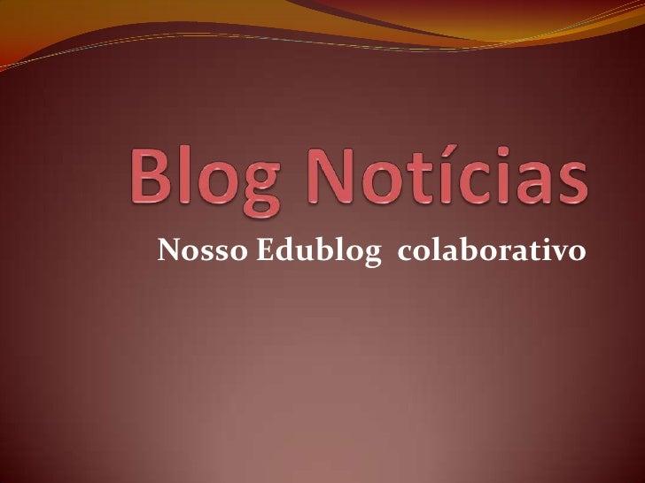 Blog Notícias<br />Nosso Edublog  colaborativo<br />