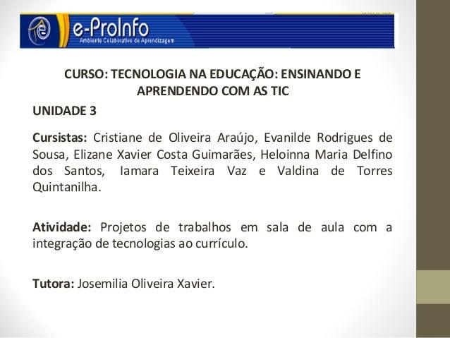 CURSO: TECNOLOGIA NA EDUCAÇÃO: ENSINANDO E               APRENDENDO COM AS TICUNIDADE 3Cursistas: Cristiane de Oliveira Ar...