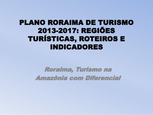 PLANO RORAIMA DE TURISMO 2013-2017: REGIÕES TURÍSTICAS, ROTEIROS E INDICADORES Roraima, Turismo na Amazônia com Diferencial