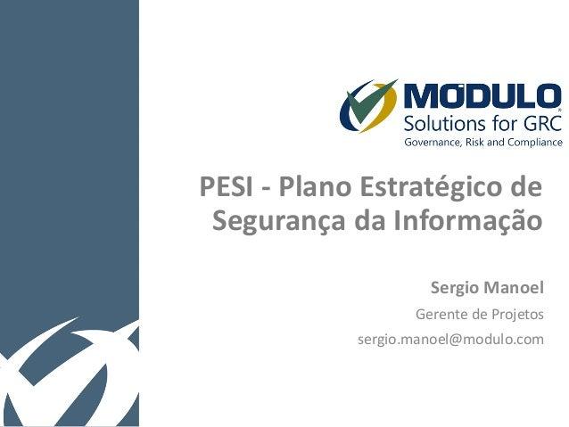 PESI - Plano Estratégico de Segurança da Informação Sergio Manoel Gerente de Projetos sergio.manoel@modulo.com