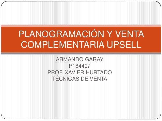 ARMANDO GARAY P184497 PROF. XAVIER HURTADO TÉCNICAS DE VENTA PLANOGRAMACIÓN Y VENTA COMPLEMENTARIA UPSELL
