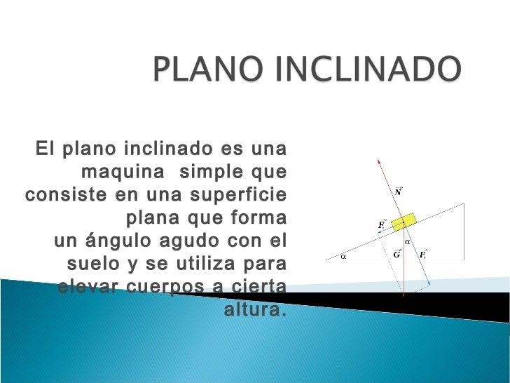 Elplano inclinadoes una      maquina simplequeconsiste en una superficie          plana que forma   unángulo agudoco...