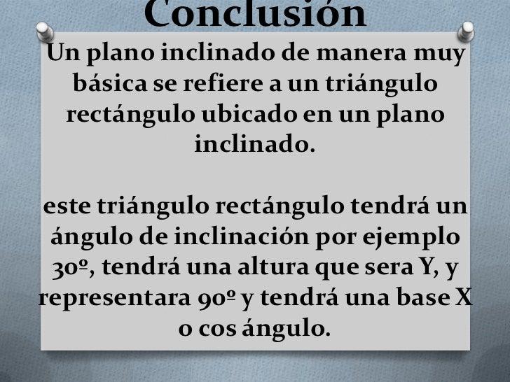 ConclusiónUn plano inclinado de manera muy  básica se refiere a un triángulo rectángulo ubicado en un plano             in...