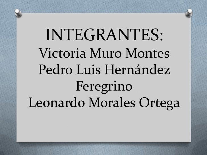 INTEGRANTES: Victoria Muro Montes Pedro Luis Hernández       FeregrinoLeonardo Morales Ortega