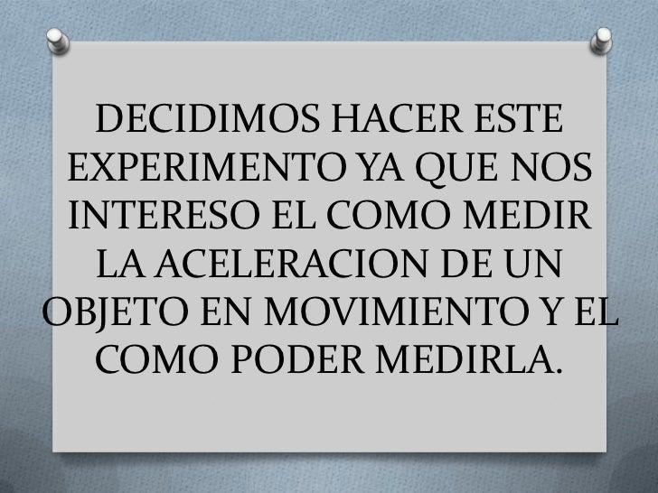 DECIDIMOS HACER ESTE EXPERIMENTO YA QUE NOS INTERESO EL COMO MEDIR  LA ACELERACION DE UNOBJETO EN MOVIMIENTO Y EL  COMO PO...