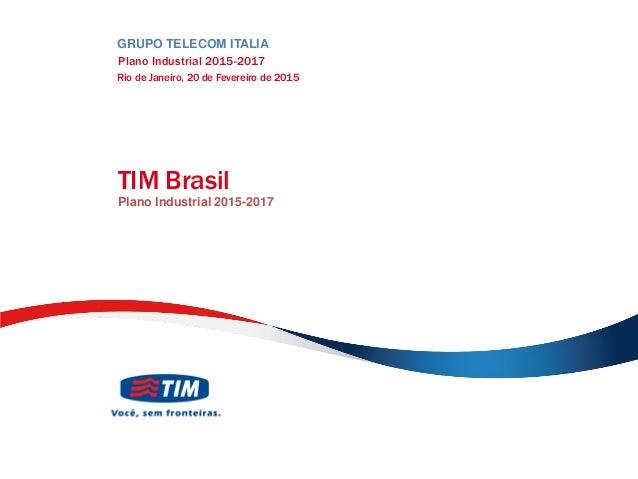 TIM PARTICIPAÇÕES TIM Brasil Plano Industrial 2015-2017 GRUPO TELECOM ITALIA Plano Industrial 2015-2017 Rio de Janeiro, 20...