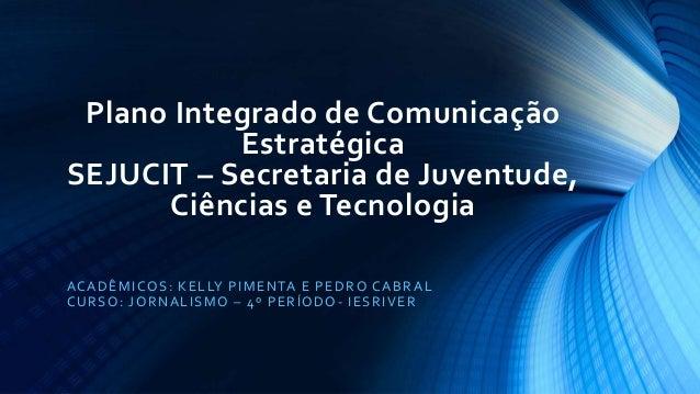 Plano Integrado de Comunicação Estratégica SEJUCIT – Secretaria de Juventude, Ciências e Tecnologia ACADÊMICOS: KELLY PIME...
