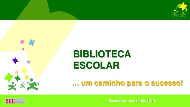 … um caminho para o sucesso! BIBLIOTECA ESCOLAR Recardães, março de 2014