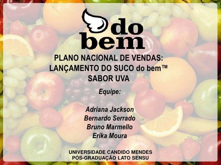 PLANO NACIONAL DE VENDAS: LANÇAMENTO DO SUCO do bem™         SABOR UVA              Equipe:          Adriana Jackson      ...