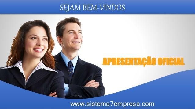 SEJAM BEM-VINDOS APRESENTAÇÃO OFICIAL www.sistema7empresa.com