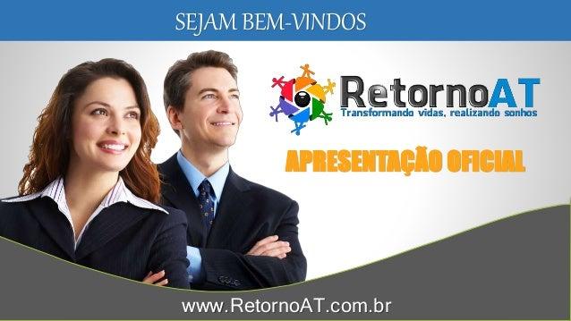 SEJAM BEM-VINDOS APRESENTAÇÃO OFICIAL www.RetornoAT.com.br