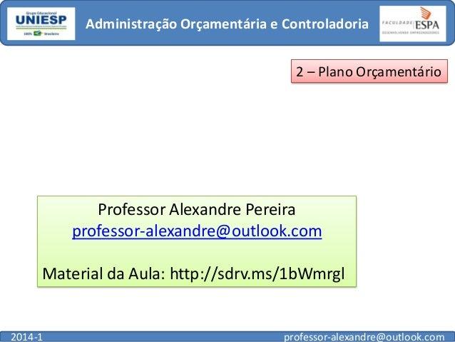 Administração Orçamentária e Controladoria 2 – Plano Orçamentário  Professor Alexandre Pereira professor-alexandre@outlook...
