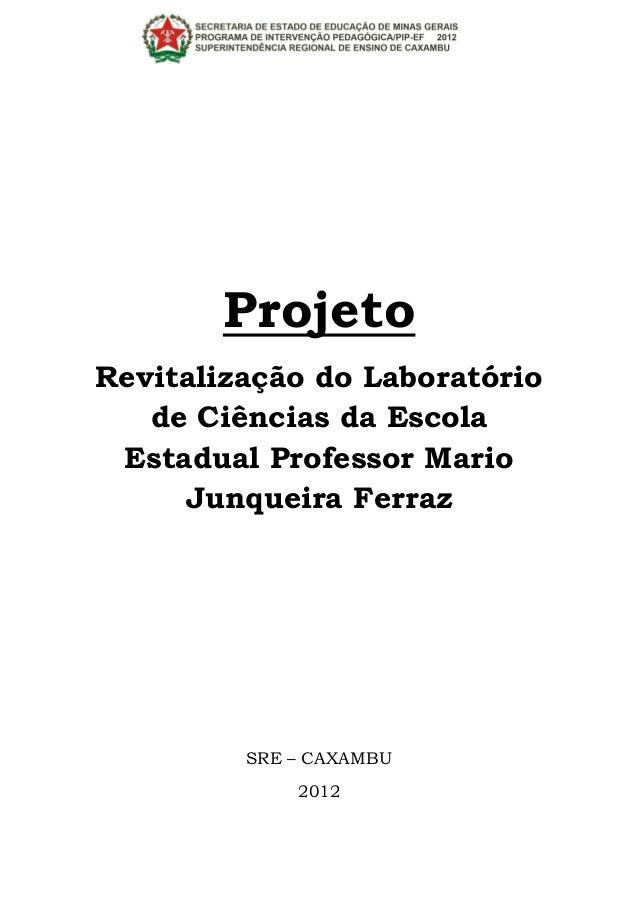 ProjetoRevitalização do Laboratório   de Ciências da Escola Estadual Professor Mario     Junqueira Ferraz         SRE – CA...