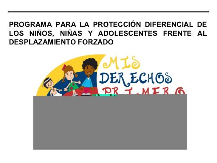 PROGRAMA PARA LA PROTECCIÓN DIFERENCIAL DELOS NIÑOS, NIÑAS Y ADOLESCENTES FRENTE ALDESPLAZAMIENTO FORZADO