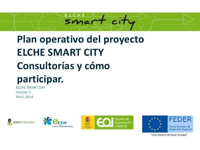Plan operativo del proyecto ELCHE SMART CITY Consultorías y cómo participar. ELCHE SMART DAY Versión 1 Abril, 2014
