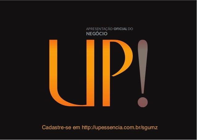 APRESENTAÇÃO OFICIAL DO NEGÓCIO Cadastre-se em http://upessencia.com.br/sgumz
