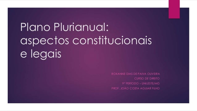 Plano Plurianual: aspectos constitucionais e legais ROXANNE DIAS DE PAIVA OLIVEIRA CURSO DE DIREITO 9º PERÍODO – UNILESTE/...