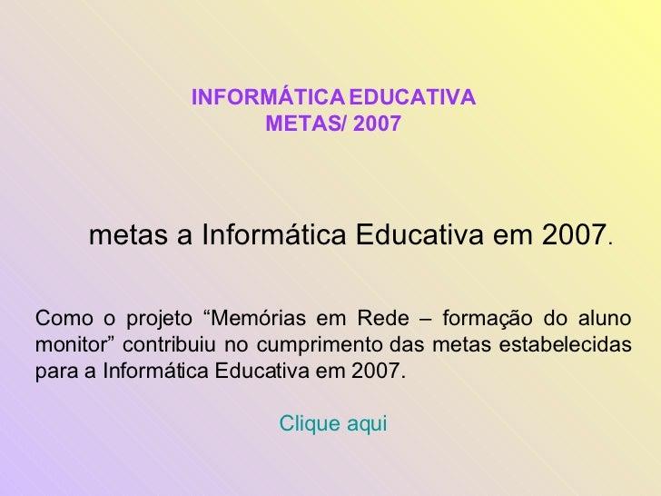 """INFORMÁTICA EDUCATIVA METAS/ 2007 metas a Informática Educativa em 2007 . Como o projeto """"Memórias em Rede – formação do a..."""