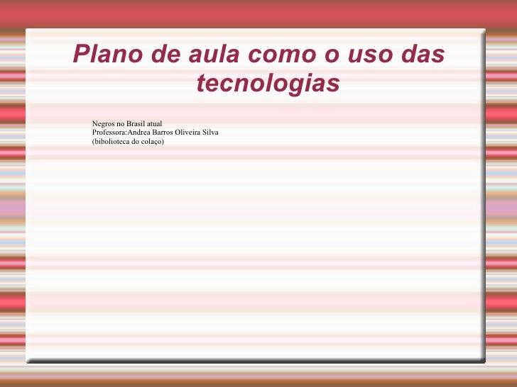 Plano de aula como o uso das tecnologias Negros no Brasil atual  Professora:Andrea Barros Oliveira Silva  (bibolioteca do ...