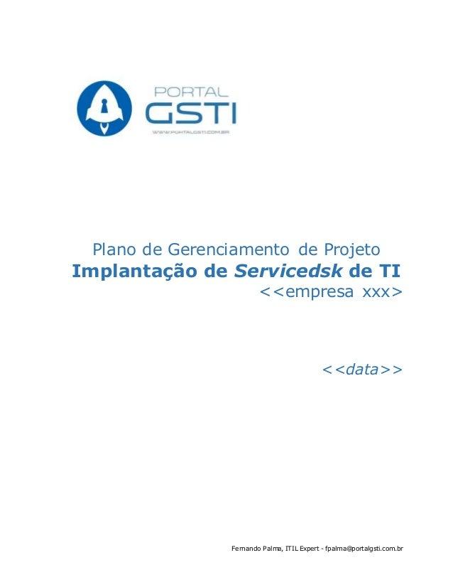 Fernando Palma, ITIL Expert - fpalma@portalgsti.com.br Plano de Gerenciamento de Projeto Implantação de Servicedsk de TI <...