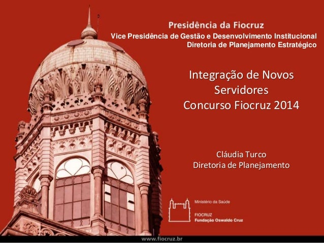Integração de Novos Servidores Concurso Fiocruz 2014 Cláudia Turco Diretoria de Planejamento Vice Presidência de Gestão e ...