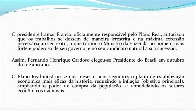 O presidente Itamar Franco, oficialmente responsável pelo Plano Real, autorizou que os trabalhos se dessem de maneira irre...