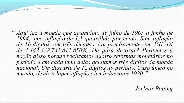 """"""" Aqui jaz a moeda que acumulou, de julho de 1965 a junho de 1994, uma inflação de 1,1 quatrilhão por cento. Sim, inflação..."""
